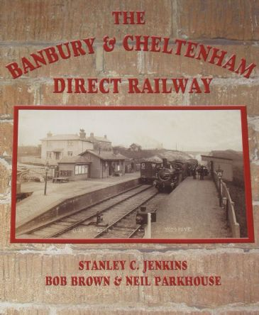 The Banbury & Cheltenham Direct Railway, by Stanley C. Jenkins, Bob Brown and Neil Parkhouse